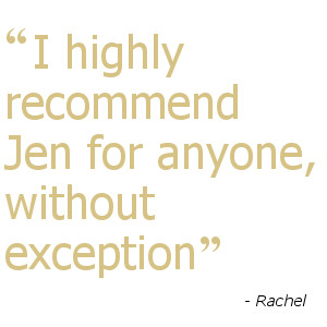 I highly recommend Jen for anyone, without exception - Rachel